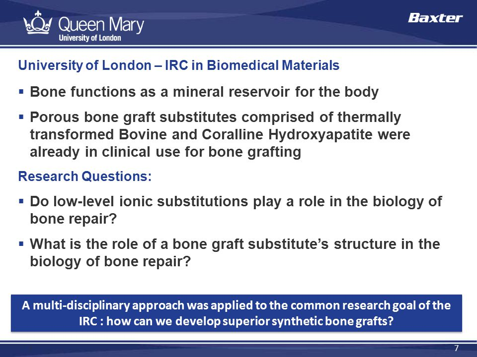 7 7 University of London – IRC in Biomedical Materials  Bone functions as a mineral reservoir for the body  Porous bone graft substitutes comprised of thermally transformed Bovine and Coralline Hydroxyapatite were already in clinical use for bone grafting Research Questions:  Do low-level ionic substitutions play a role in the biology of bone repair.