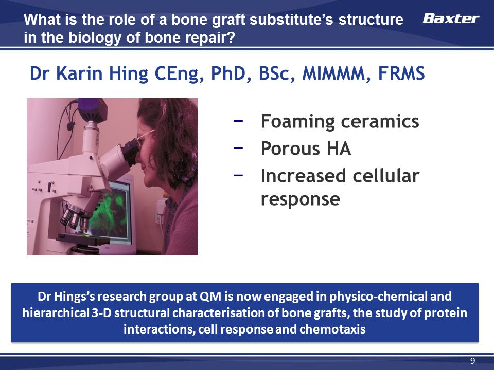 9 Dr Karin Hing CEng, PhD, BSc, MIMMM, FRMS − Foaming ceramics − Porous HA − Increased cellular response What is the role of a bone graft substitute's