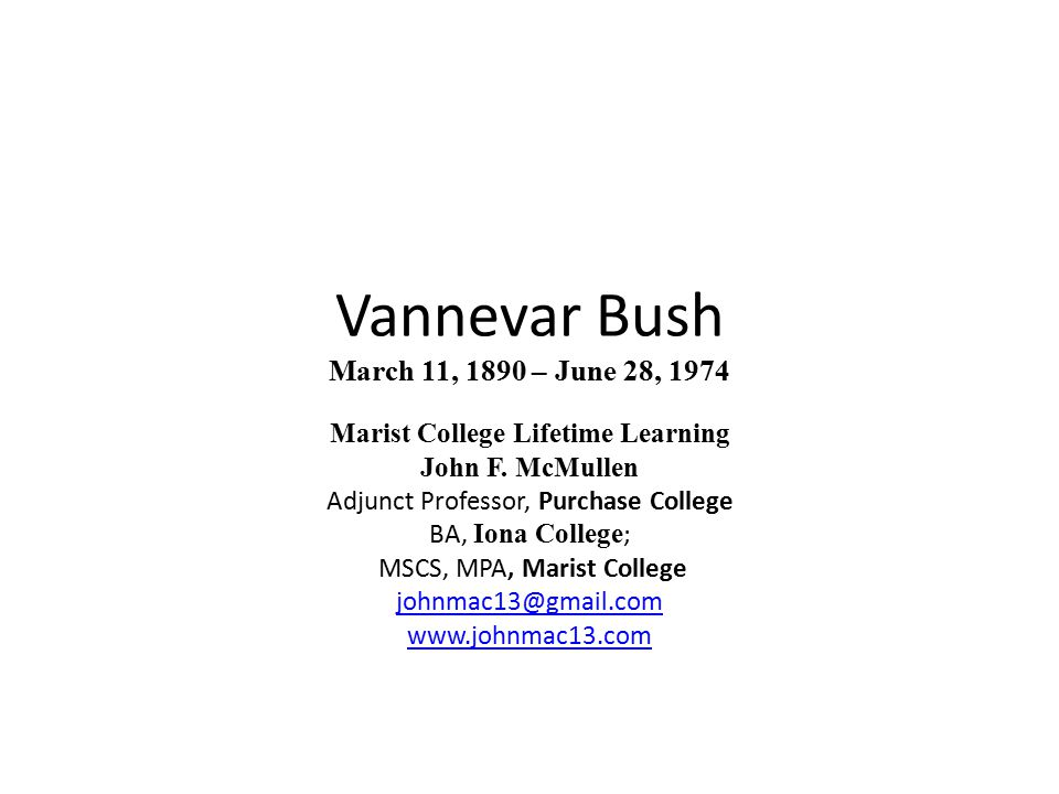 Introduction Vannevar Bush -- Forgotten Father of Today s Web Society, is a particular hero of mine - http://youtu.be/6Pgi850dm7w -- a hero because he not only was competent in advancing technology under the limitations of his day, he saw things as they would or should be.http://youtu.be/6Pgi850dm7w His contributions were, however, much more that his visionary insight -- http://en.wikipedia.org/wiki/Vannevar_Bushhttp://en.wikipedia.org/wiki/Vannevar_Bush