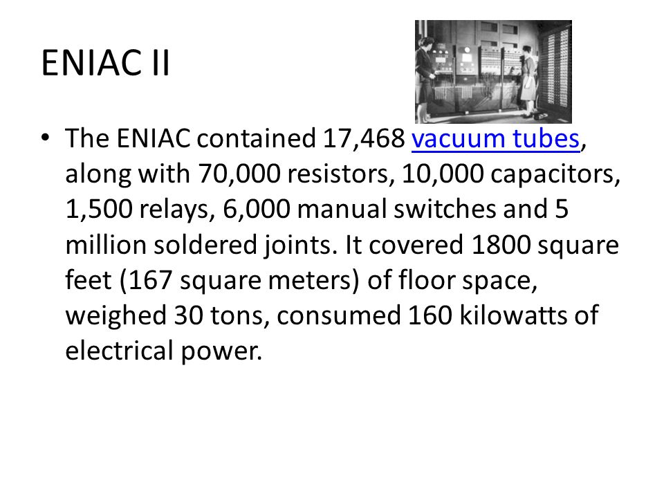 ENIAC II The ENIAC contained 17,468 vacuum tubes, along with 70,000 resistors, 10,000 capacitors, 1,500 relays, 6,000 manual switches and 5 million soldered joints.