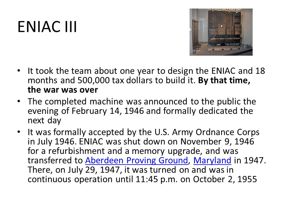 ENIAC III It took the team about one year to design the ENIAC and 18 months and 500,000 tax dollars to build it.
