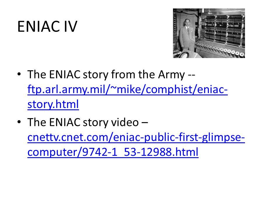 ENIAC IV The ENIAC story from the Army -- ftp.arl.army.mil/~mike/comphist/eniac- story.html ftp.arl.army.mil/~mike/comphist/eniac- story.html The ENIAC story video – cnettv.cnet.com/eniac-public-first-glimpse- computer/9742-1_53-12988.html cnettv.cnet.com/eniac-public-first-glimpse- computer/9742-1_53-12988.html