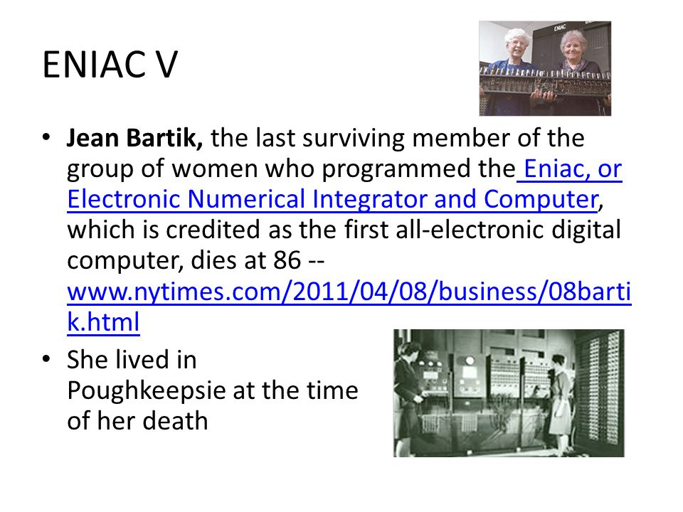 ENIAC V Jean Bartik, the last surviving member of the group of women who programmed the Eniac, or Electronic Numerical Integrator and Computer, which is credited as the first all-electronic digital computer, dies at 86 -- www.nytimes.com/2011/04/08/business/08barti k.html Eniac, or Electronic Numerical Integrator and Computer www.nytimes.com/2011/04/08/business/08barti k.html She lived in Poughkeepsie at the time of her death