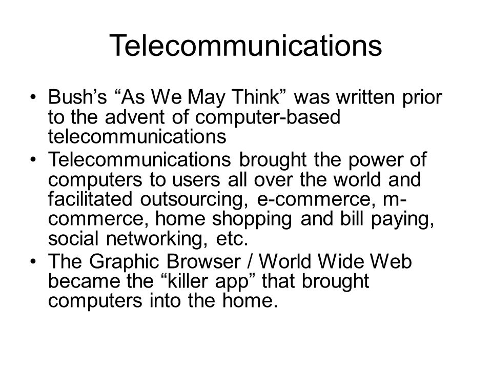 Telecommunications Bush's As We May Think was written prior to the advent of computer-based telecommunications Telecommunications brought the power of computers to users all over the world and facilitated outsourcing, e-commerce, m- commerce, home shopping and bill paying, social networking, etc.