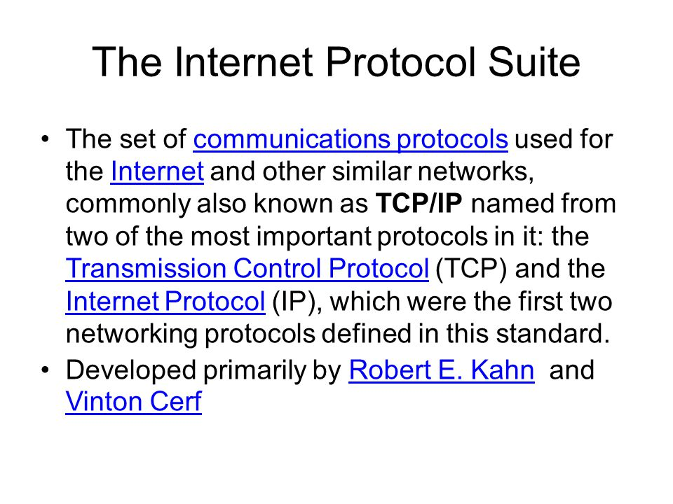 The Internet Protocol Suite The set of communications protocols used for the Internet and other similar networks, commonly also known as TCP/IP named from two of the most important protocols in it: the Transmission Control Protocol (TCP) and the Internet Protocol (IP), which were the first two networking protocols defined in this standard.communications protocolsInternet Transmission Control Protocol Internet Protocol Developed primarily by Robert E.