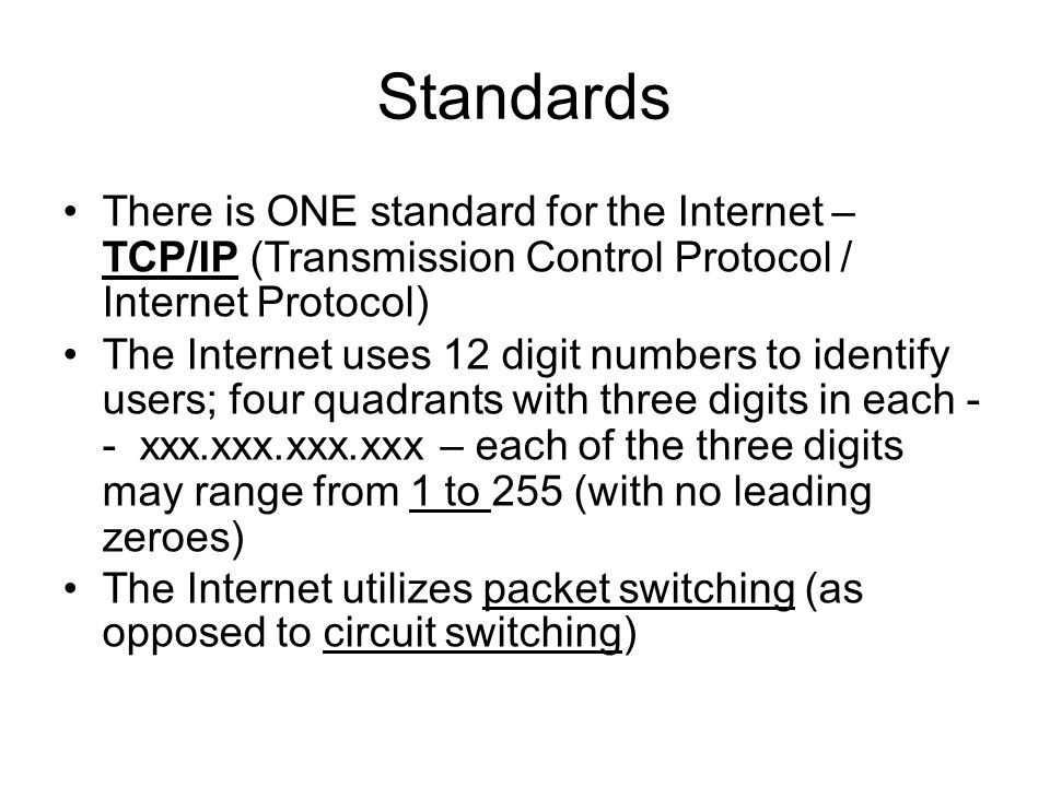 Standards There is ONE standard for the Internet – TCP/IP (Transmission Control Protocol / Internet Protocol) The Internet uses 12 digit numbers to identify users; four quadrants with three digits in each - - xxx.xxx.xxx.xxx – each of the three digits may range from 1 to 255 (with no leading zeroes) The Internet utilizes packet switching (as opposed to circuit switching)