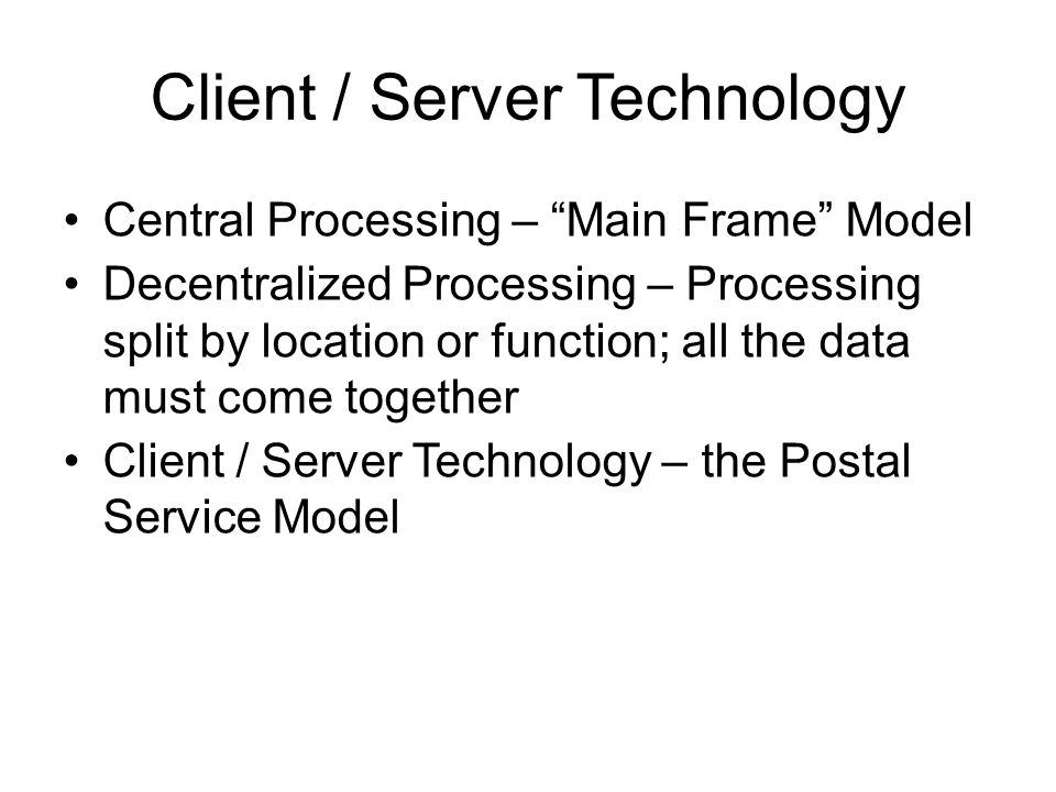 Client / Server Technology Central Processing – Main Frame Model Decentralized Processing – Processing split by location or function; all the data must come together Client / Server Technology – the Postal Service Model