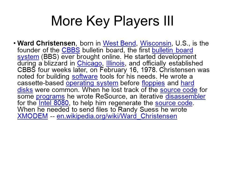 More Key Players III Ward Christensen, born in West Bend, Wisconsin, U.S., is the founder of the CBBS bulletin board, the first bulletin board system (BBS) ever brought online.