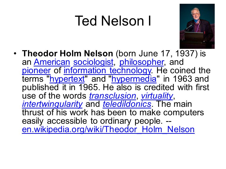 Ted Nelson I Theodor Holm Nelson (born June 17, 1937) is an American sociologist, philosopher, and pioneer of information technology.