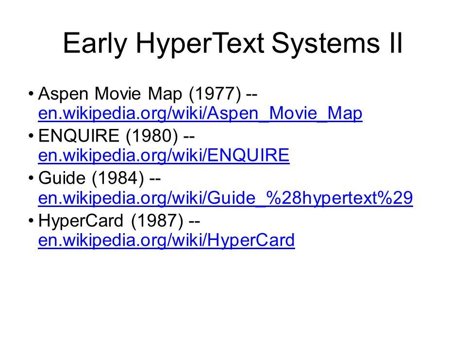 Early HyperText Systems II Aspen Movie Map (1977) -- en.wikipedia.org/wiki/Aspen_Movie_Map en.wikipedia.org/wiki/Aspen_Movie_Map ENQUIRE (1980) -- en.wikipedia.org/wiki/ENQUIRE en.wikipedia.org/wiki/ENQUIRE Guide (1984) -- en.wikipedia.org/wiki/Guide_%28hypertext%29 en.wikipedia.org/wiki/Guide_%28hypertext%29 HyperCard (1987) -- en.wikipedia.org/wiki/HyperCard en.wikipedia.org/wiki/HyperCard