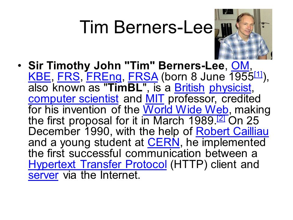 Tim Berners-Lee Sir Timothy John Tim Berners-Lee, OM, KBE, FRS, FREng, FRSA (born 8 June 1955 [1] ), also known as TimBL , is a British physicist, computer scientist and MIT professor, credited for his invention of the World Wide Web, making the first proposal for it in March 1989.