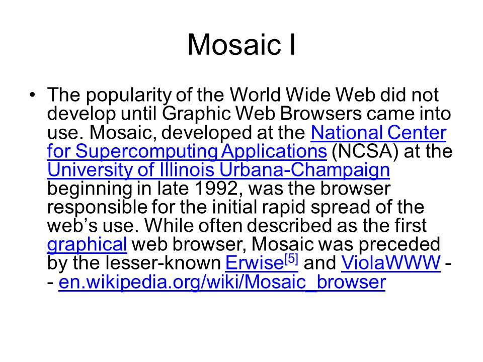 Mosaic I The popularity of the World Wide Web did not develop until Graphic Web Browsers came into use.