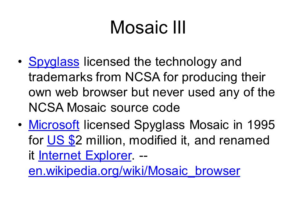 Mosaic III Spyglass licensed the technology and trademarks from NCSA for producing their own web browser but never used any of the NCSA Mosaic source codeSpyglass Microsoft licensed Spyglass Mosaic in 1995 for US $2 million, modified it, and renamed it Internet Explorer.