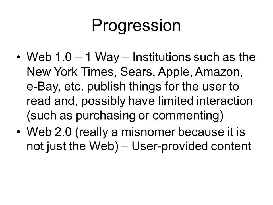 Progression Web 1.0 – 1 Way – Institutions such as the New York Times, Sears, Apple, Amazon, e-Bay, etc.