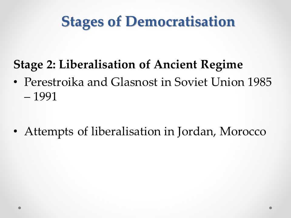 Stage 2: Liberalisation of Ancient Regime Perestroika and Glasnost in Soviet Union 1985 – 1991 Attempts of liberalisation in Jordan, Morocco Stages of Democratisation