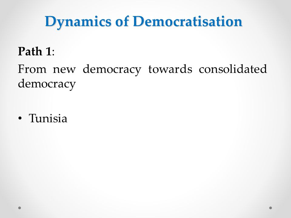 Path 1: From new democracy towards consolidated democracy Tunisia Dynamics of Democratisation