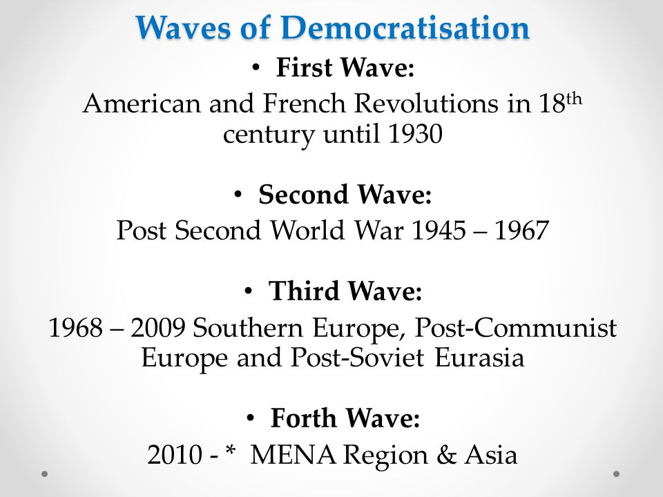 First Wave: American and French Revolutions in 18 th century until 1930 Second Wave: Post Second World War 1945 – 1967 Third Wave: 1968 – 2009 Southern Europe, Post-Communist Europe and Post-Soviet Eurasia Forth Wave: 2010 - * MENA Region & Asia Waves of Democratisation