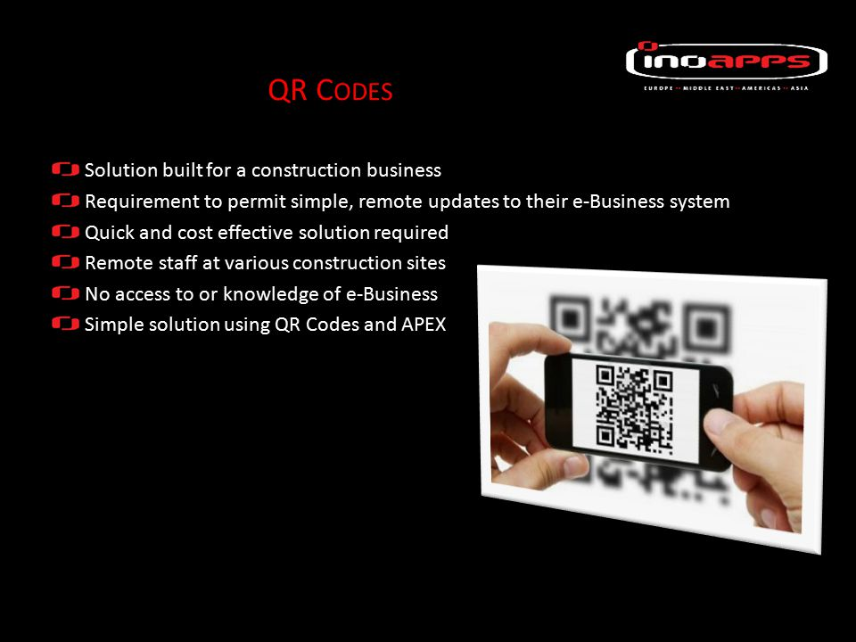 Solution built for a construction business Requirement to permit simple, remote updates to their e-Business system Quick and cost effective solution required Remote staff at various construction sites No access to or knowledge of e-Business Simple solution using QR Codes and APEX QR C ODES