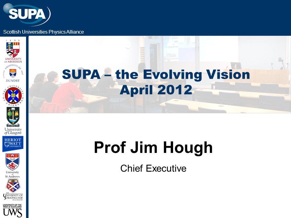 Scottish Universities Physics Alliance SUPA – the Evolving Vision April 2012 Prof Jim Hough Chief Executive