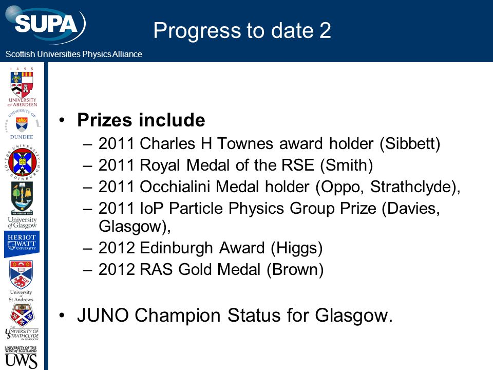 Scottish Universities Physics Alliance Progress to date 2 Prizes include –2011 Charles H Townes award holder (Sibbett) –2011 Royal Medal of the RSE (Smith) –2011 Occhialini Medal holder (Oppo, Strathclyde), –2011 IoP Particle Physics Group Prize (Davies, Glasgow), –2012 Edinburgh Award (Higgs) –2012 RAS Gold Medal (Brown) JUNO Champion Status for Glasgow.