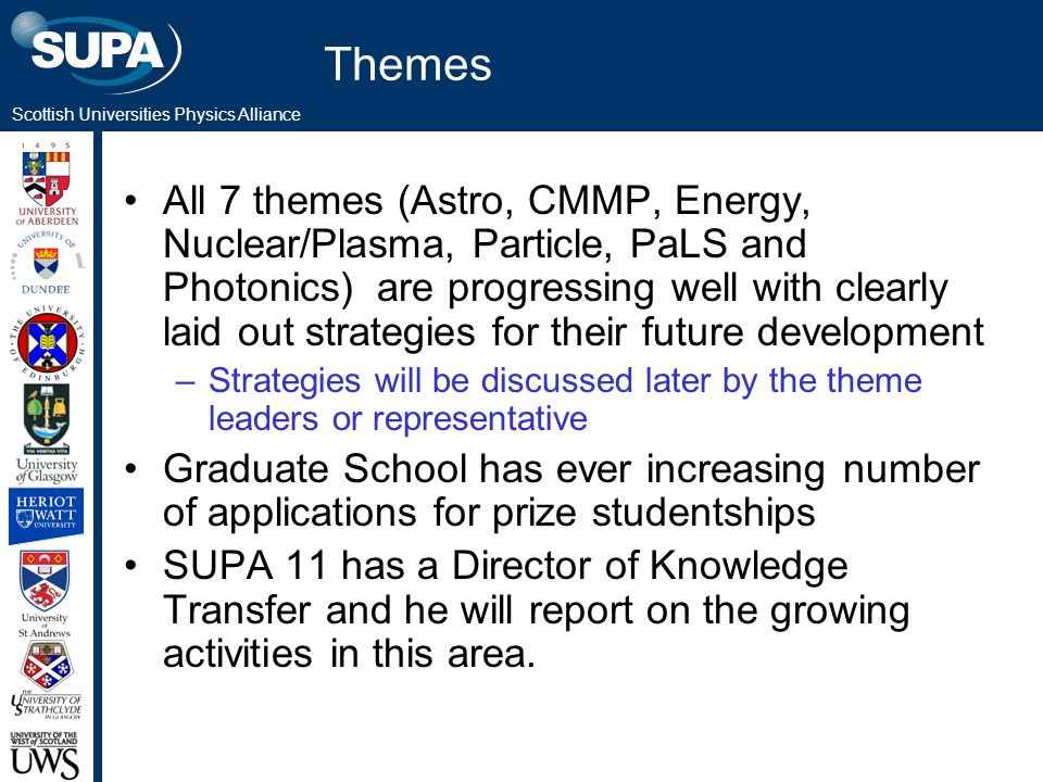 Scottish Universities Physics Alliance Themes All 7 themes (Astro, CMMP, Energy, Nuclear/Plasma, Particle, PaLS and Photonics) are progressing well with clearly laid out strategies for their future development –Strategies will be discussed later by the theme leaders or representative Graduate School has ever increasing number of applications for prize studentships SUPA 11 has a Director of Knowledge Transfer and he will report on the growing activities in this area.