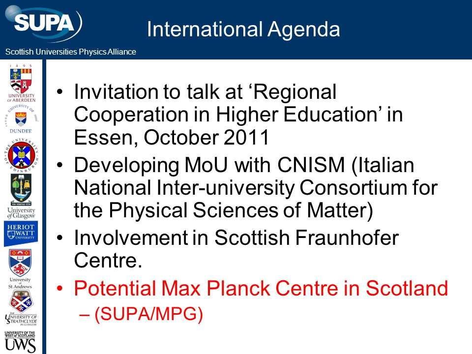 Scottish Universities Physics Alliance International Agenda Invitation to talk at 'Regional Cooperation in Higher Education' in Essen, October 2011 Developing MoU with CNISM (Italian National Inter-university Consortium for the Physical Sciences of Matter) Involvement in Scottish Fraunhofer Centre.