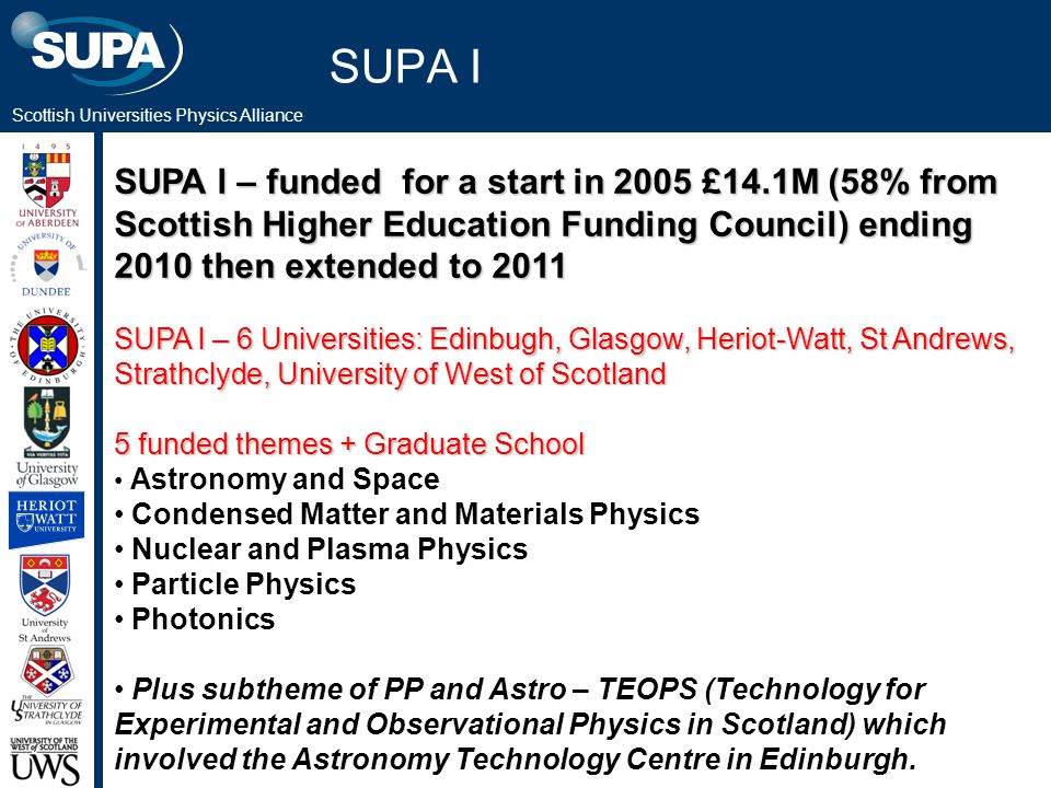 Scottish Universities Physics Alliance SUPA I SUPA l – funded for a start in 2005 £14.1M (58% from Scottish Higher Education Funding Council) ending 2010 then extended to 2011 SUPA l – 6 Universities: Edinbugh, Glasgow, Heriot-Watt, St Andrews, Strathclyde, University of West of Scotland 5 funded themes + Graduate School Astronomy and Space Condensed Matter and Materials Physics Nuclear and Plasma Physics Particle Physics Photonics Plus subtheme of PP and Astro – TEOPS (Technology for Experimental and Observational Physics in Scotland) which involved the Astronomy Technology Centre in Edinburgh.