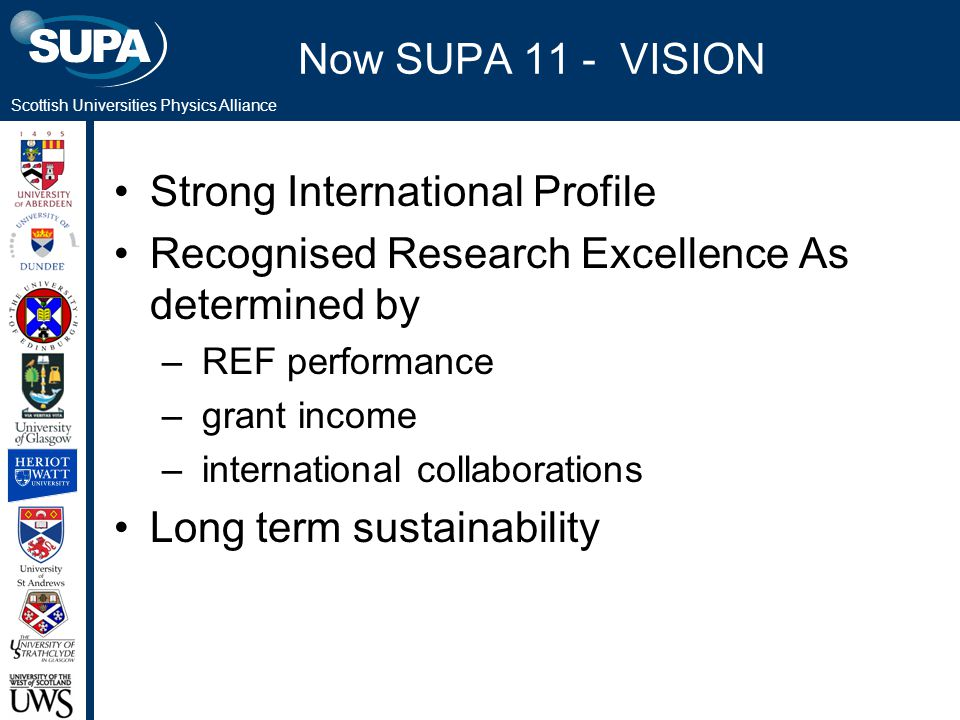 Scottish Universities Physics Alliance Now SUPA 11 - VISION Strong International Profile Recognised Research Excellence As determined by – REF perform