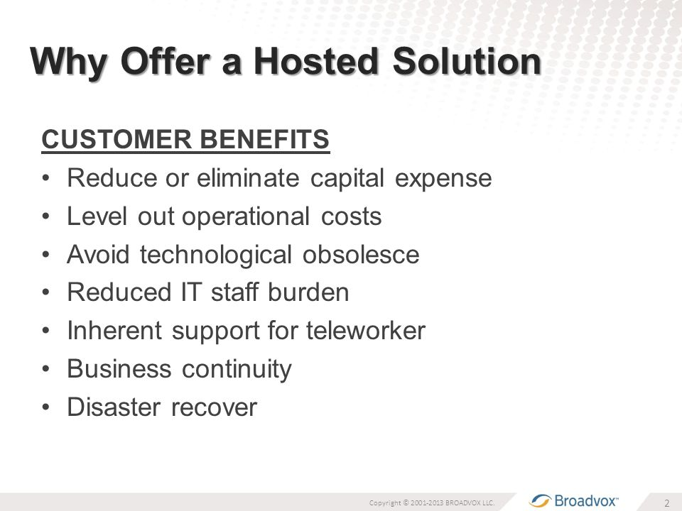 Why Offer a Hosted Solution CUSTOMER BENEFITS Reduce or eliminate capital expense Level out operational costs Avoid technological obsolesce Reduced IT staff burden Inherent support for teleworker Business continuity Disaster recover 2 Copyright © 2001-2013 BROADVOX LLC.