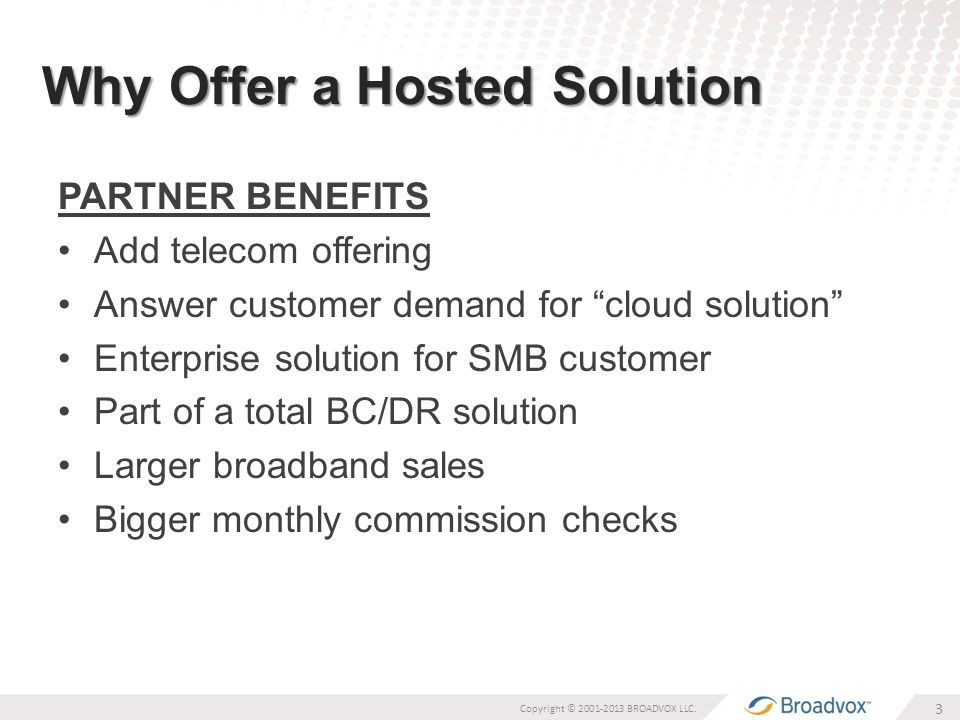 Why Offer a Hosted Solution PARTNER BENEFITS Add telecom offering Answer customer demand for cloud solution Enterprise solution for SMB customer Part of a total BC/DR solution Larger broadband sales Bigger monthly commission checks 3 Copyright © 2001-2013 BROADVOX LLC.