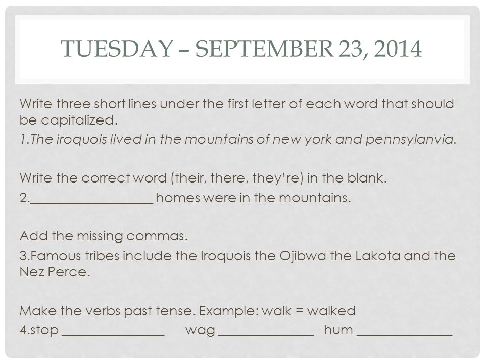 TUESDAY – SEPTEMBER 23, 2014 Write three short lines under the first letter of each word that should be capitalized. 1.The iroquois lived in the mount