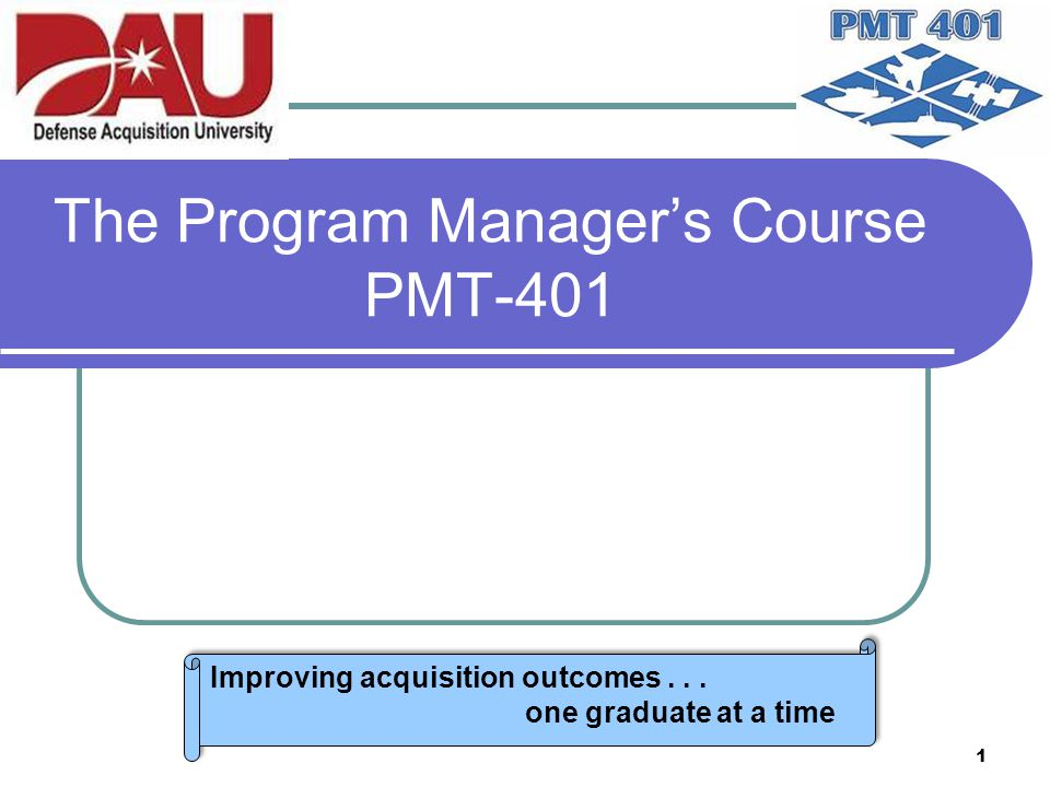 1 The Program Manager's Course PMT-401 Improving acquisition outcomes... one graduate at a time Improving acquisition outcomes... one graduate at a ti