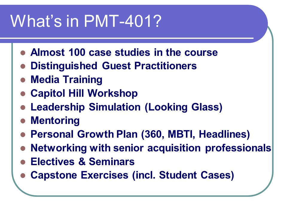 What's in PMT-401? Almost 100 case studies in the course Distinguished Guest Practitioners Media Training Capitol Hill Workshop Leadership Simulation