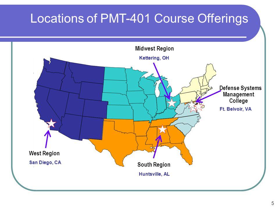 5 Defense Systems Management College South Region West Region Locations of PMT-401 Course Offerings Midwest Region Ft. Belvoir, VA San Diego, CA Hunts