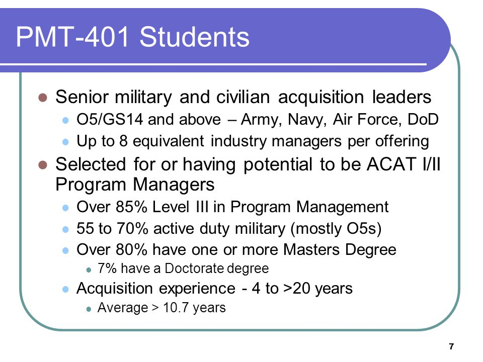 7 PMT-401 Students Senior military and civilian acquisition leaders O5/GS14 and above – Army, Navy, Air Force, DoD Up to 8 equivalent industry manager