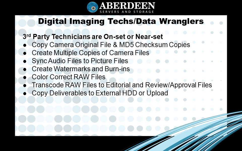 Digital Imaging Techs/Data Wranglers 3 rd Party Technicians are On-set or Near-set ● Copy Camera Original File & MD5 Checksum Copies ● Create Multiple Copies of Camera Files ● Sync Audio Files to Picture Files ● Create Watermarks and Burn-ins ● Color Correct RAW Files ● Transcode RAW Files to Editorial and Review/Approval Files ● Copy Deliverables to External HDD or Upload