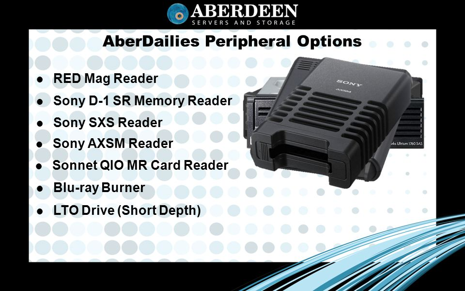 AberDailies Peripheral Options ● Sony SXS Reader ● Blu-ray Burner ● LTO Drive (Short Depth) ● Sonnet QIO MR Card Reader ● Sony D-1 SR Memory Reader ● RED Mag Reader ● Sony AXSM Reader