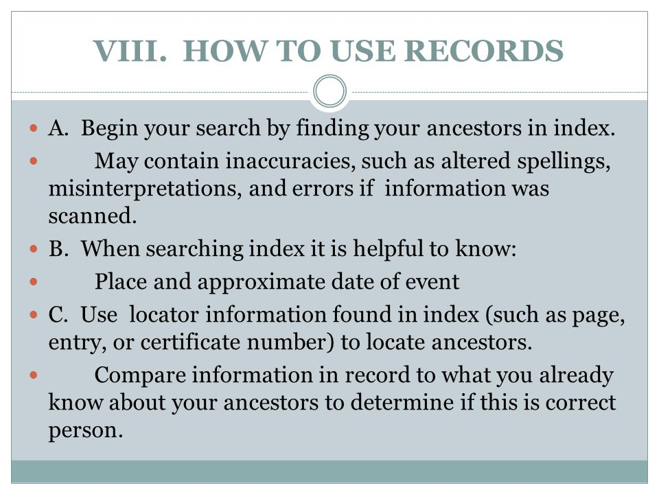 VIII. HOW TO USE RECORDS A. Begin your search by finding your ancestors in index.