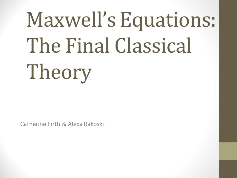 Maxwell's Equations: The Final Classical Theory Catherine Firth & Alexa Rakoski