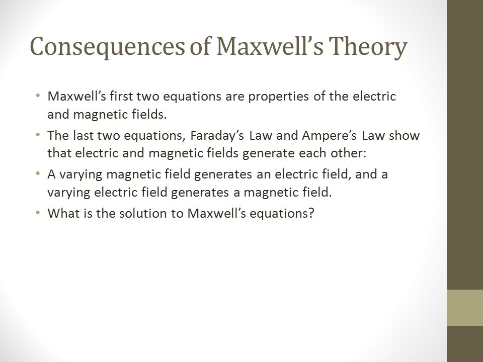 Consequences of Maxwell's Theory Maxwell's first two equations are properties of the electric and magnetic fields.