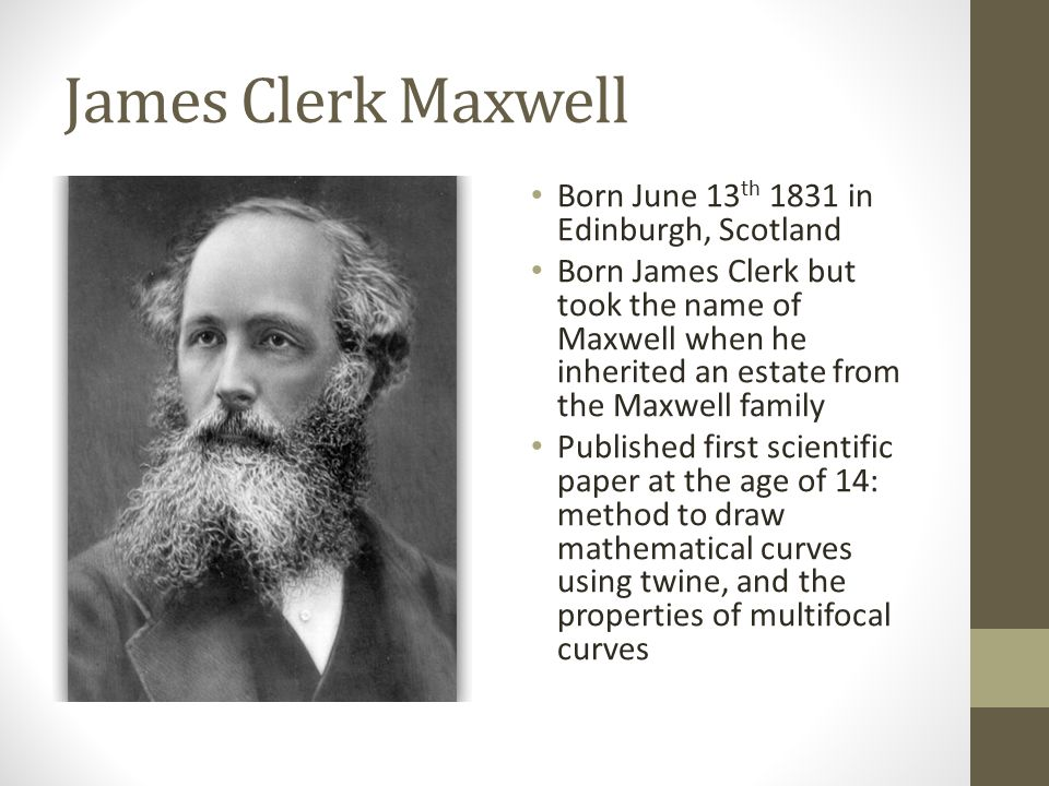 James Clerk Maxwell Born June 13 th 1831 in Edinburgh, Scotland Born James Clerk but took the name of Maxwell when he inherited an estate from the Maxwell family Published first scientific paper at the age of 14: method to draw mathematical curves using twine, and the properties of multifocal curves