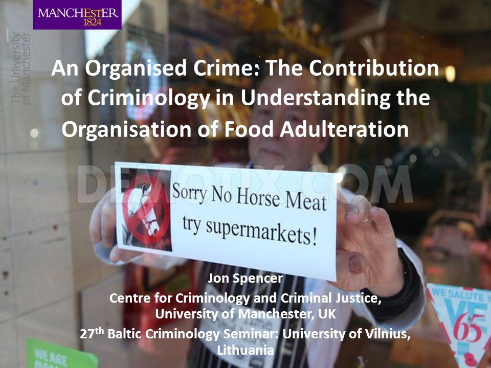 An Organised Crime: The Contribution of Criminology in Understanding the Organisation of Food Adulteration Jon Spencer Centre for Criminology and Criminal Justice, University of Manchester, UK 27 th Baltic Criminology Seminar: University of Vilnius, Lithuania
