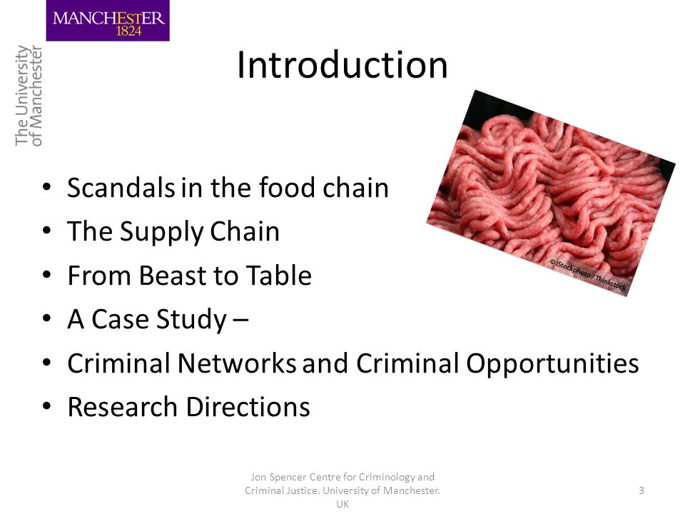Introduction Scandals in the food chain The Supply Chain From Beast to Table A Case Study – Criminal Networks and Criminal Opportunities Research Directions Jon Spencer Centre for Criminology and Criminal Justice.