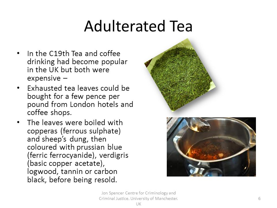 Adulterated Tea In the C19th Tea and coffee drinking had become popular in the UK but both were expensive – Exhausted tea leaves could be bought for a few pence per pound from London hotels and coffee shops.