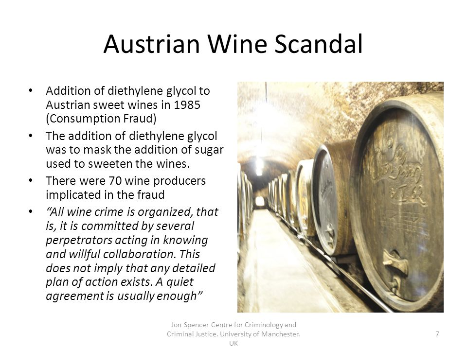 Austrian Wine Scandal Addition of diethylene glycol to Austrian sweet wines in 1985 (Consumption Fraud) The addition of diethylene glycol was to mask the addition of sugar used to sweeten the wines.