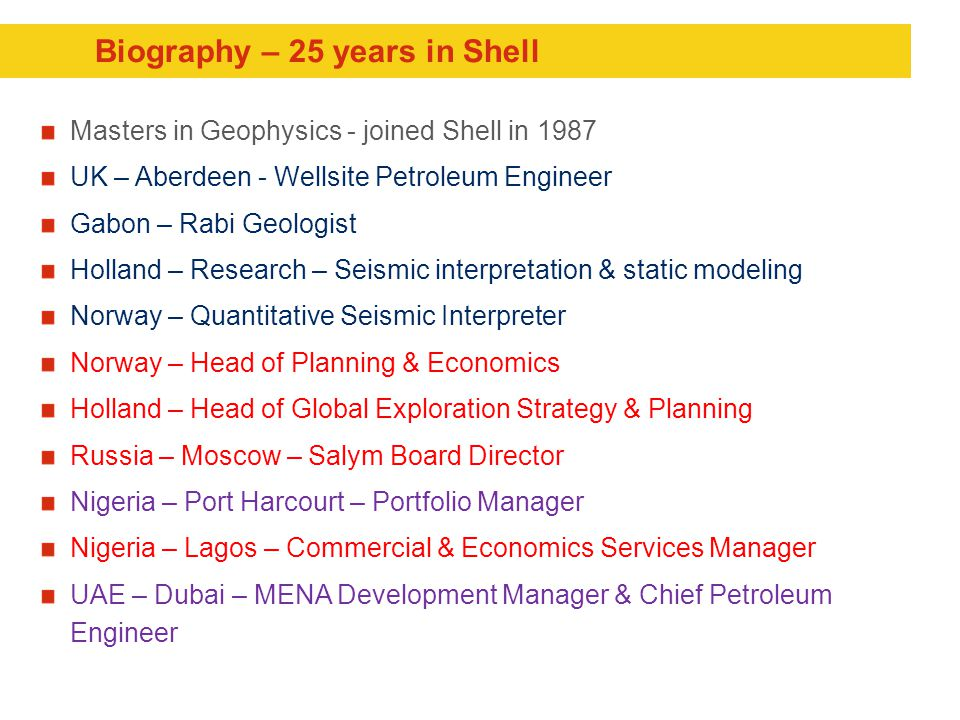 Biography – 25 years in Shell Masters in Geophysics - joined Shell in 1987 UK – Aberdeen - Wellsite Petroleum Engineer Gabon – Rabi Geologist Holland