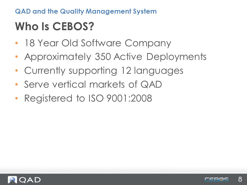 8 18 Year Old Software Company Approximately 350 Active Deployments Currently supporting 12 languages Serve vertical markets of QAD Registered to ISO 9001:2008 Who Is CEBOS.