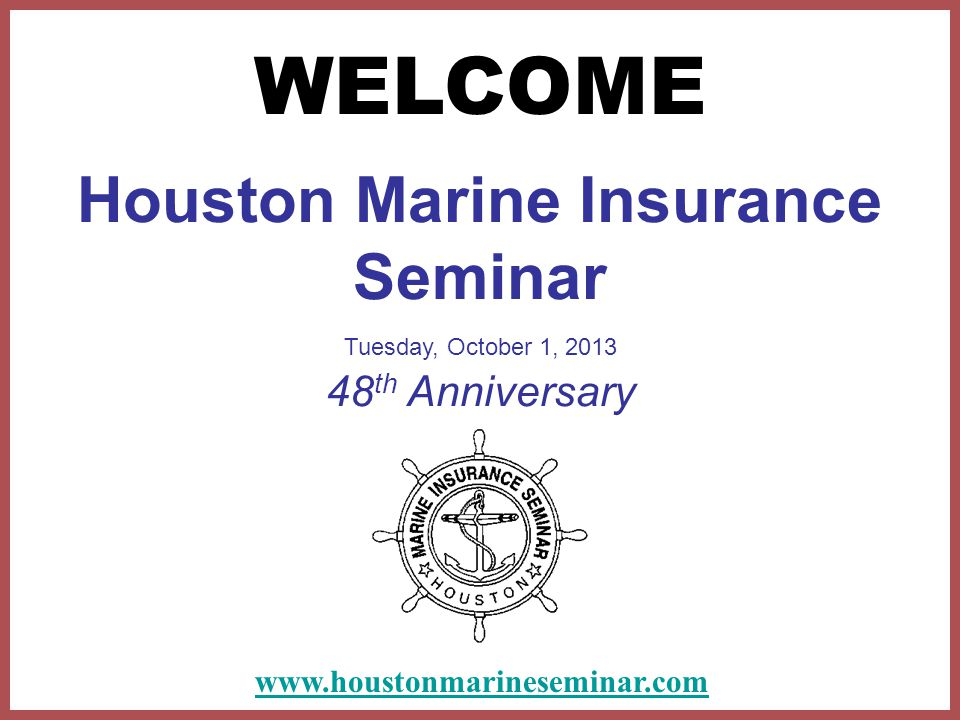 Houston Marine Insurance Seminar Tuesday, October 1, 2013 48 th Anniversary WELCOME www.houstonmarineseminar.com