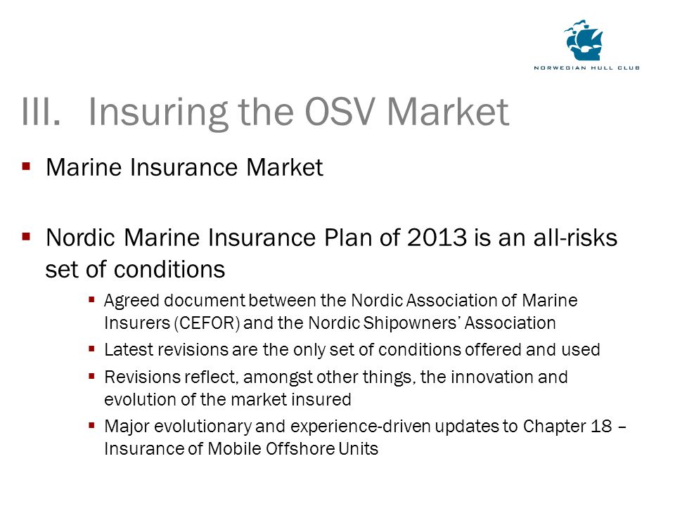  Marine Insurance Market  Nordic Marine Insurance Plan of 2013 is an all-risks set of conditions  Agreed document between the Nordic Association of Marine Insurers (CEFOR) and the Nordic Shipowners' Association  Latest revisions are the only set of conditions offered and used  Revisions reflect, amongst other things, the innovation and evolution of the market insured  Major evolutionary and experience-driven updates to Chapter 18 – Insurance of Mobile Offshore Units III.Insuring the OSV Market