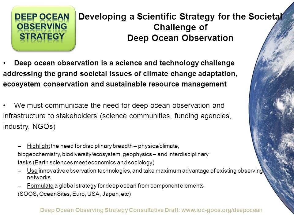 Developing a Scientific Strategy for the Societal Challenge of Deep Ocean Observation Deep ocean observation is a science and technology challenge addressing the grand societal issues of climate change adaptation, ecosystem conservation and sustainable resource management We must communicate the need for deep ocean observation and infrastructure to stakeholders (science communities, funding agencies, industry, NGOs) –Highlight the need for disciplinary breadth – physics/climate, biogeochemistry, biodiversity/ecosystem, geophysics – and interdisciplinary tasks (Earth sciences meet economics and sociology) –Use innovative observation technologies, and take maximum advantage of existing observing networks.